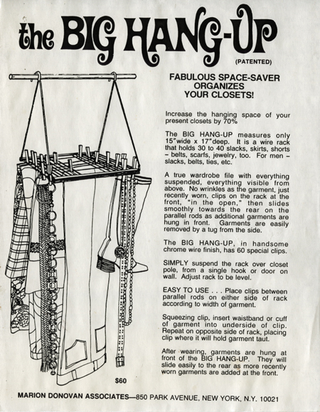 "A black-and white ad for ""The Big Hang-Up"" closet organizer. On the left side is a line drawing of pants, boots, belts, jackets, and skirts hanging from the Big Hang-Up. On the right is a description and instructions for use of the device. It reads, in part, ""Increase the hanging space of your present closets by 70%. The Big Hang-Up . . . is a wire rack that holds 30 to 40 slacks, skirts, shorts—belts, scarfs, jewelry, too. For men—slacks, belts, ties, etc."""