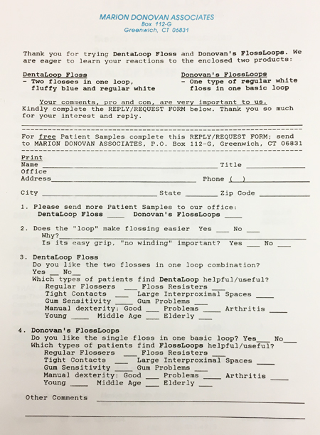 """A typewritten form on Marion Donovan Associates letterhead, requesting feedback on DentaLoop Floss, described as """"two flosses in one loop, fluffy blue and regular white,"""" and Donovan's FlossLoops, described as """"one type of regular white floss in one basic loop."""" The survey was sent to dental professions and the questions ask for feedback on patients' and professionals' reactions to the flosses. Questions include: Which types of patients find the DentaLoop helpful/useful?"""