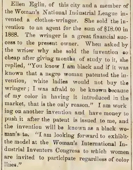 "Article from The Woman Inventor, 1890, titled ""Colored Woman Inventor,"" with the story of Ellen Eglin who invented a clothes-wringer but was afraid that white women would not buy the wringer if they knew it had been invented by an African American woman. Eglin sold her invention to an agent for $18 in 1888 and made no further profit from it."