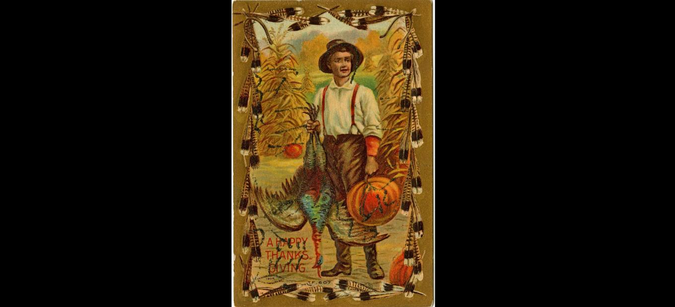 Color postcard of a painting of a young boy, holding a dead turkey and a pumpkin. Corn sheaves are in the background. The postcard border depicts turkey feathers. A Happy Thanksgiving is printed at the bottom .