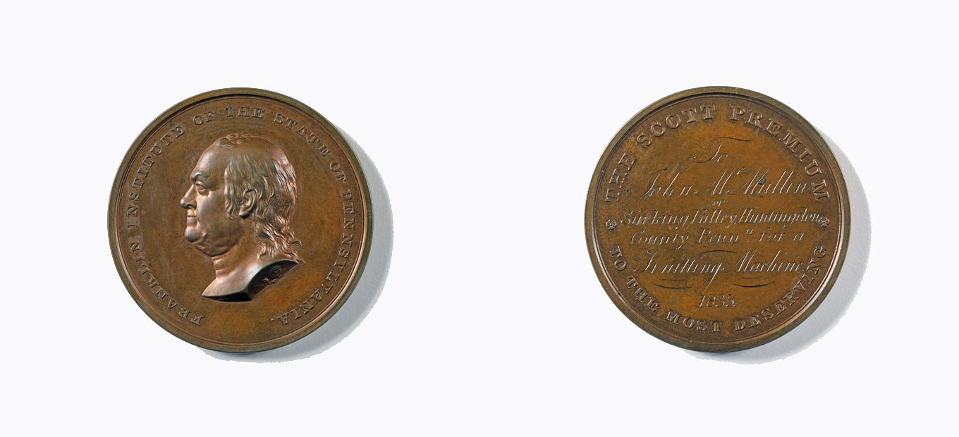 "The John Scott medal. The reverse (right) is inscribed, ""THE SCOTT PREMIUM TO THE MOST DESERVING To John McMullin of Sinking Valley, Huntingdon County Penna. for a Knitting Machine 1835."" The obverse (left) is inscribed, ""FRANKLIN INSTITUTE OF THE STATE O"